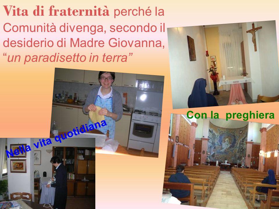 """Vita di fraternità perché la Comunità divenga, secondo il desiderio di Madre Giovanna, """"un paradisetto in terra"""" Con la preghiera Nella vita quotidian"""