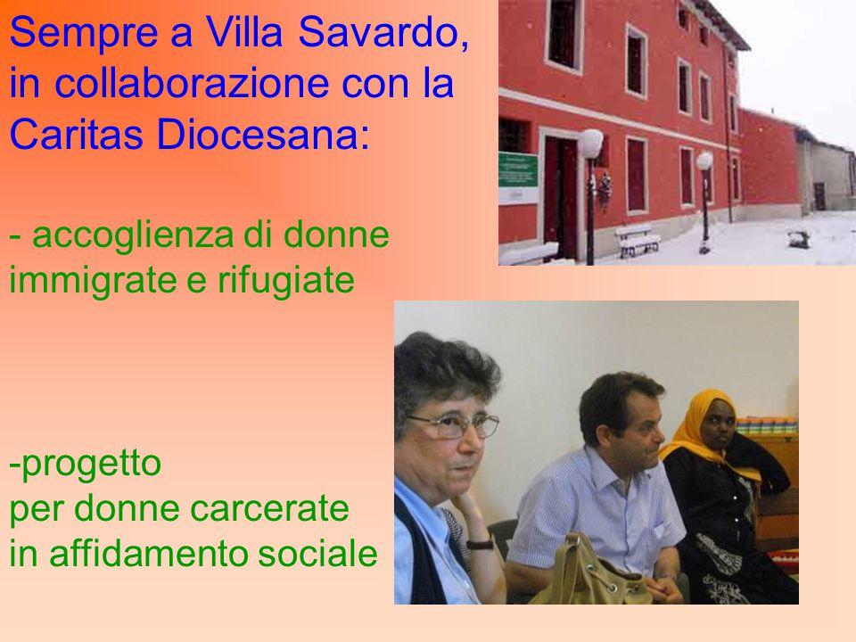 Sempre a Villa Savardo, in collaborazione con la Caritas Diocesana: - accoglienza di donne immigrate e rifugiate -progetto per donne carcerate in affi