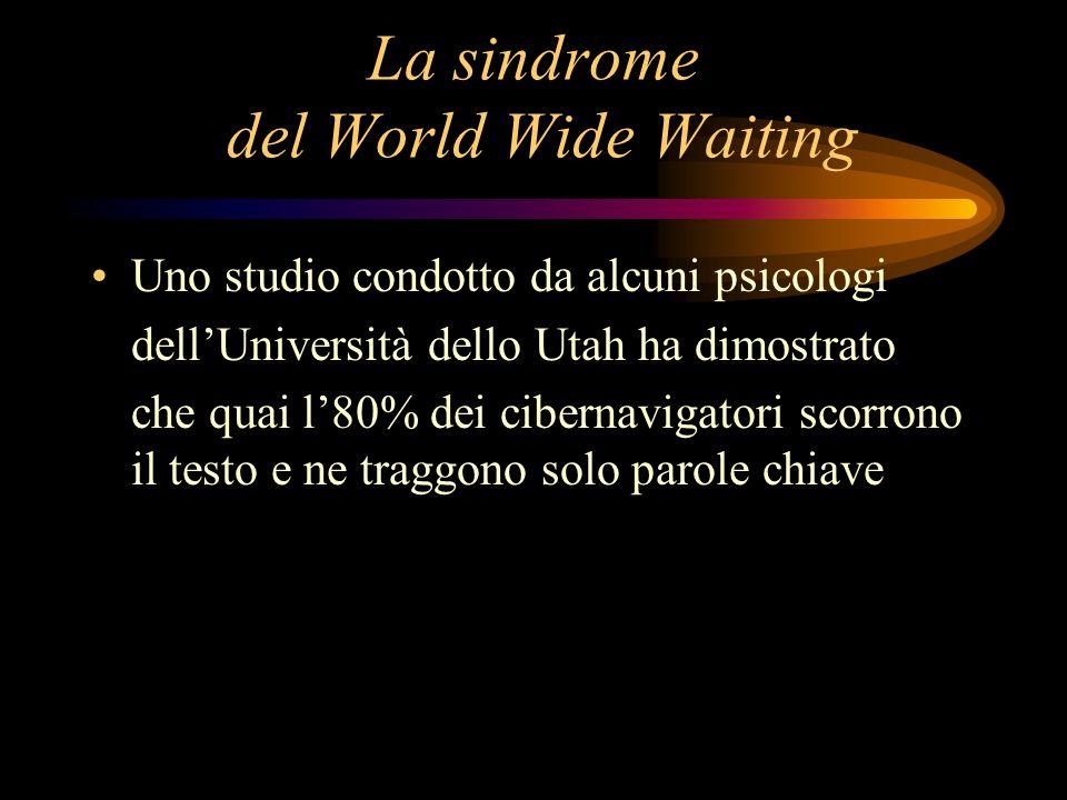 La sindrome del World Wide Waiting Uno studio condotto da alcuni psicologi dell'Università dello Utah ha dimostrato che quai l'80% dei cibernavigatori scorrono il testo e ne traggono solo parole chiave