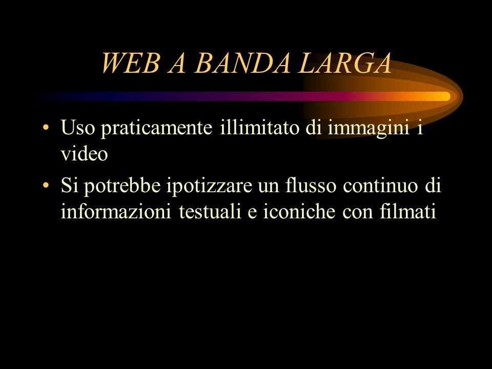 WEB A BANDA LARGA Uso praticamente illimitato di immagini i video Si potrebbe ipotizzare un flusso continuo di informazioni testuali e iconiche con filmati