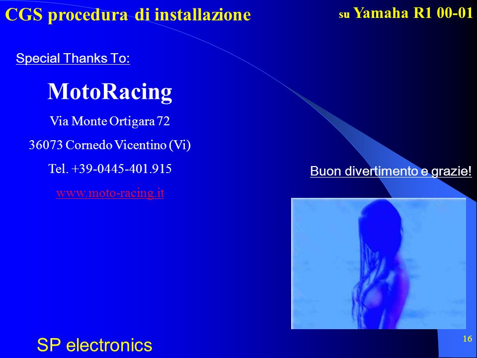 CGS procedura di installazione SP electronics su Yamaha R1 00-01 16 Buon divertimento e grazie! Special Thanks To: MotoRacing Via Monte Ortigara 72 36