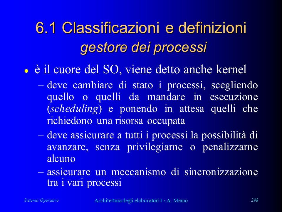 Sistema Operativo Architettura degli elaboratori 1 - A. Memo 298 6.1 Classificazioni e definizioni gestore dei processi l è il cuore del SO, viene det