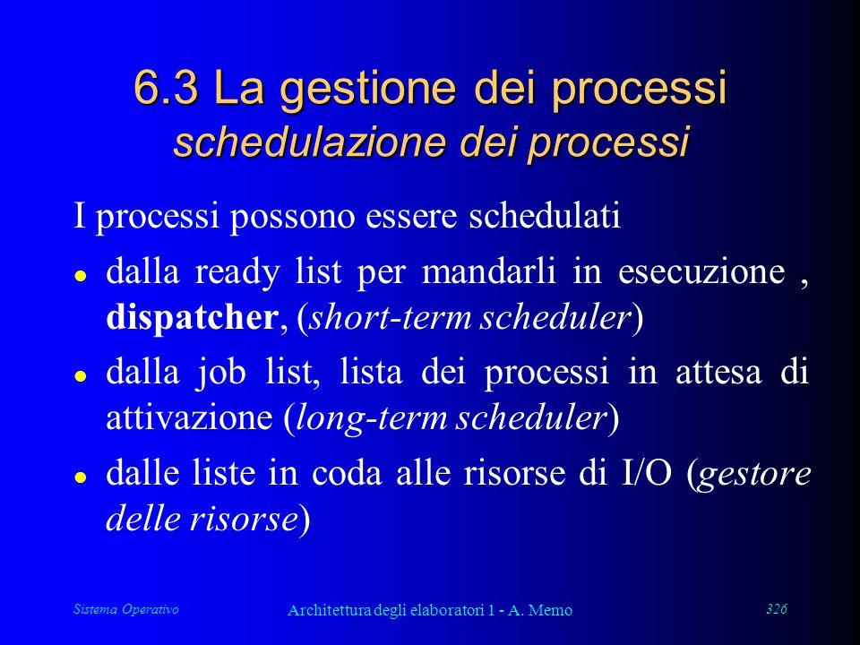 Sistema Operativo Architettura degli elaboratori 1 - A. Memo 326 6.3 La gestione dei processi schedulazione dei processi I processi possono essere sch