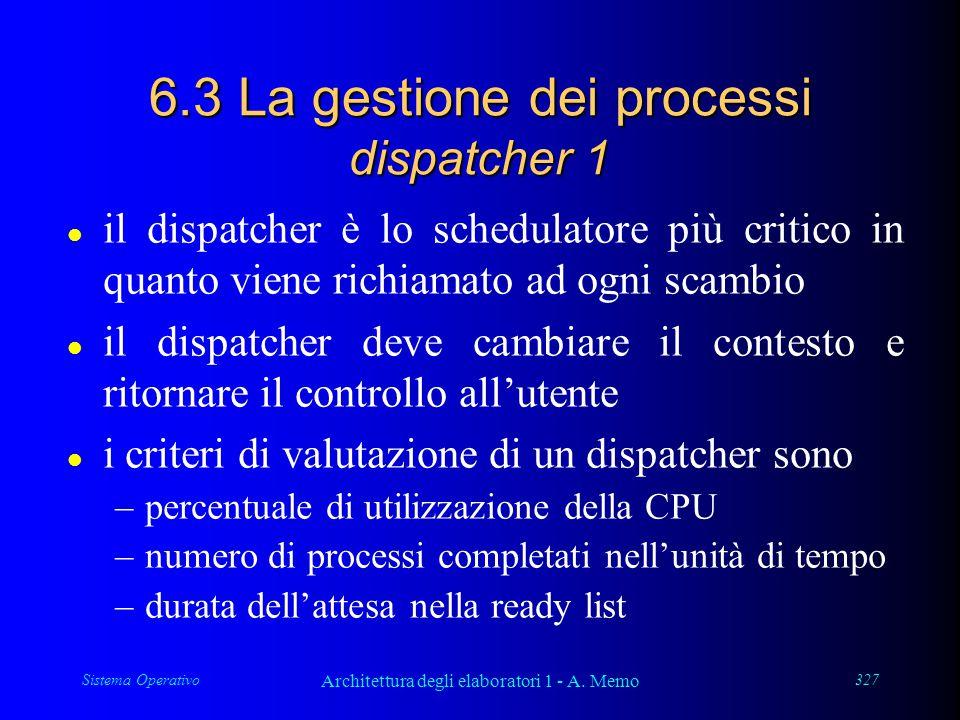 Sistema Operativo Architettura degli elaboratori 1 - A. Memo 327 6.3 La gestione dei processi dispatcher 1 l il dispatcher è lo schedulatore più criti