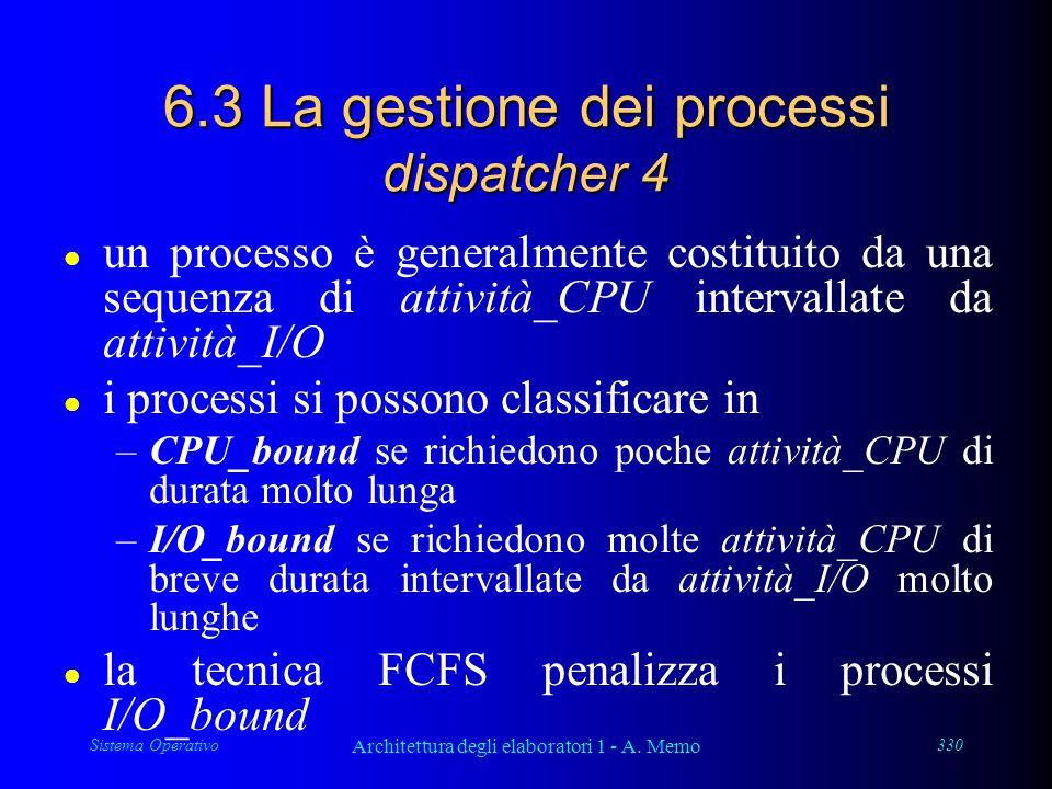 Sistema Operativo Architettura degli elaboratori 1 - A. Memo 330 6.3 La gestione dei processi dispatcher 4 l un processo è generalmente costituito da