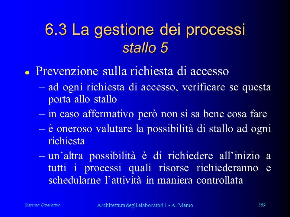 Sistema Operativo Architettura degli elaboratori 1 - A. Memo 369 6.3 La gestione dei processi stallo 5 l Prevenzione sulla richiesta di accesso –ad og