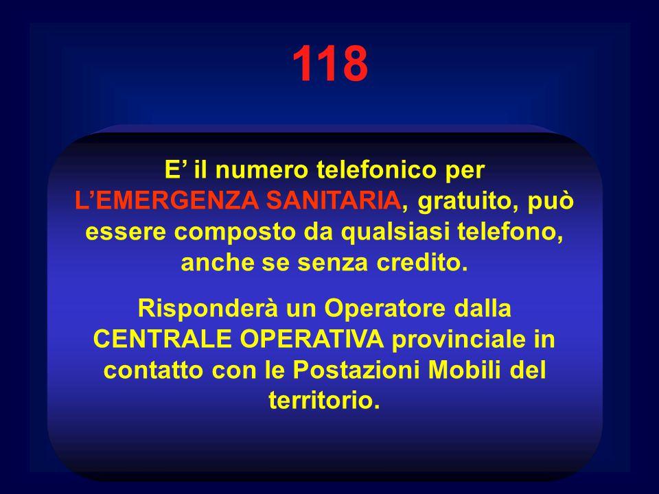 118 E' il numero telefonico per L'EMERGENZA SANITARIA, gratuito, può essere composto da qualsiasi telefono, anche se senza credito. Risponderà un Oper