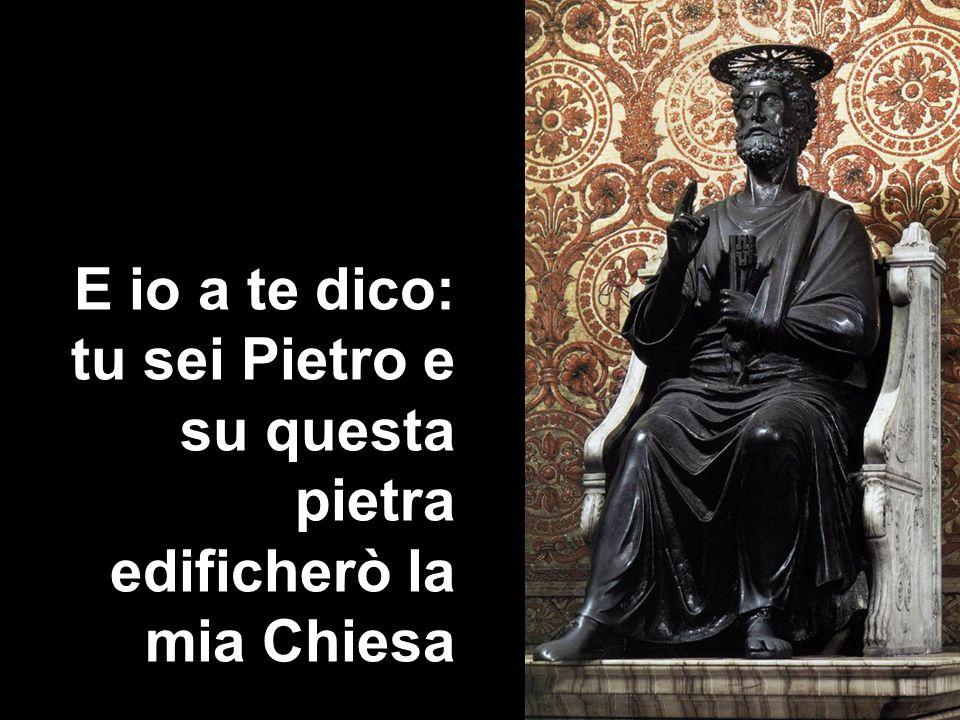 E io a te dico: tu sei Pietro e su questa pietra edificherò la mia Chiesa