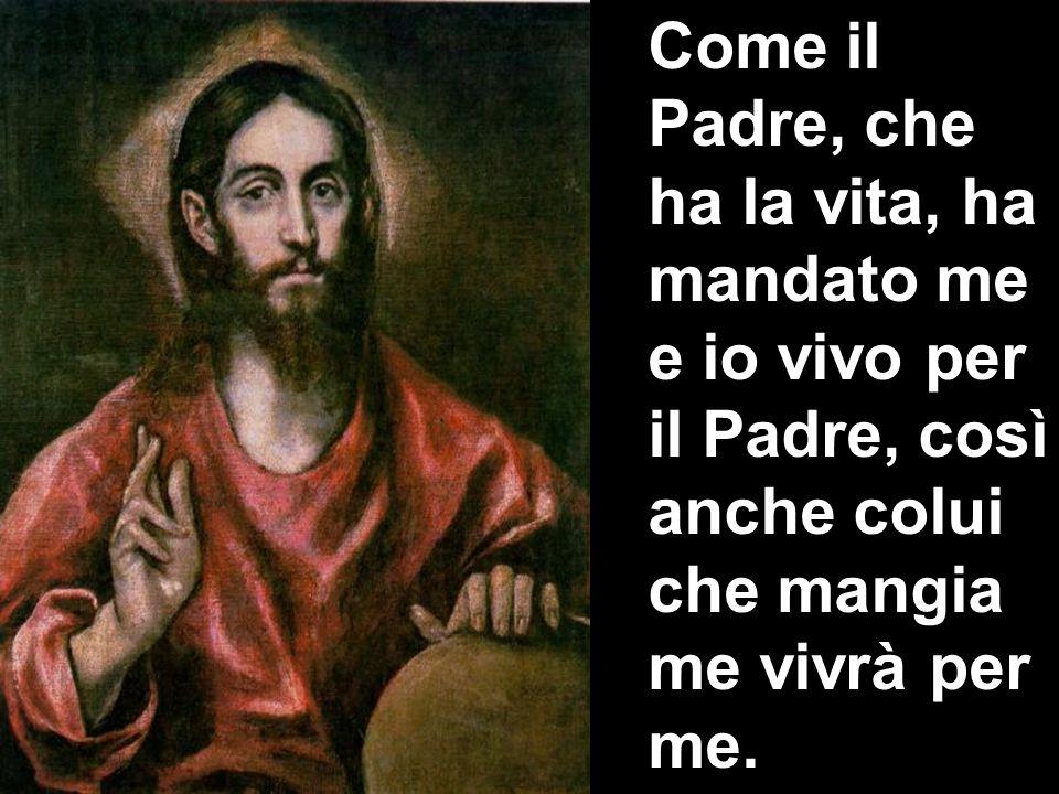 Come il Padre, che ha la vita, ha mandato me e io vivo per il Padre, così anche colui che mangia me vivrà per me.