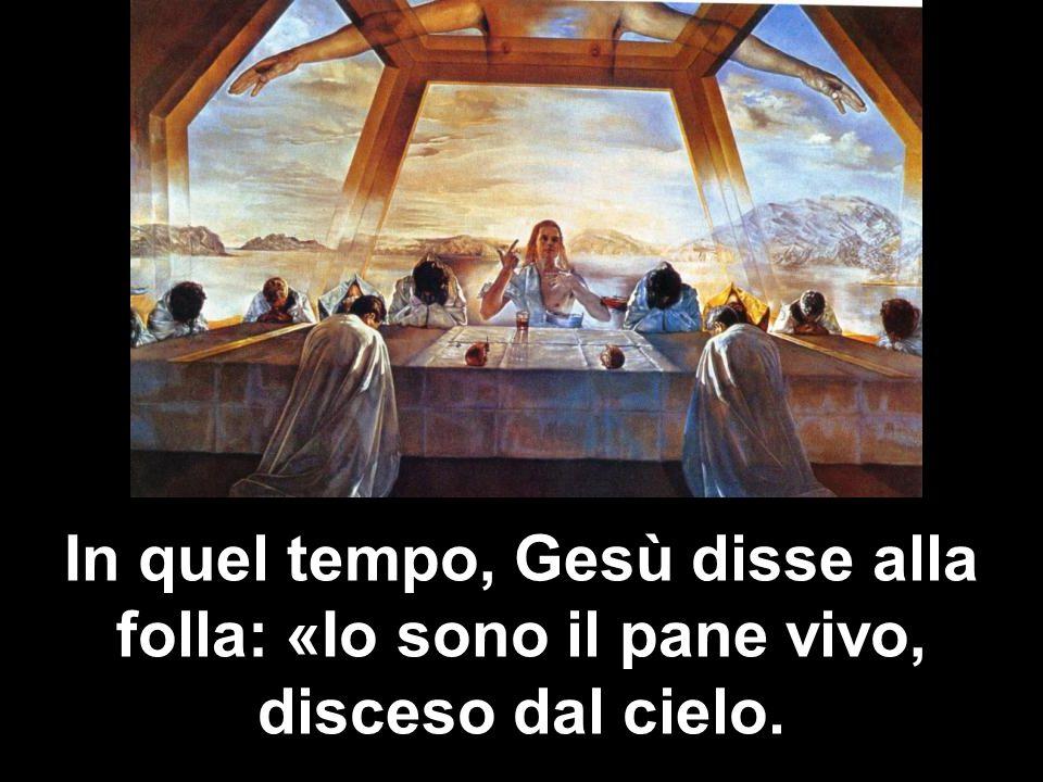 In quel tempo, Gesù disse alla folla: «Io sono il pane vivo, disceso dal cielo.