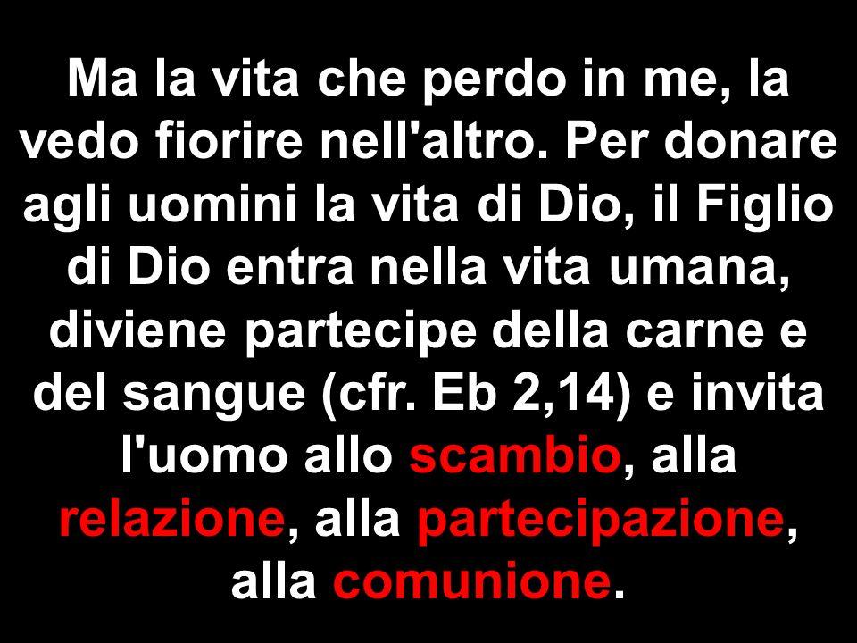 Ma la vita che perdo in me, la vedo fiorire nell'altro. Per donare agli uomini la vita di Dio, il Figlio di Dio entra nella vita umana, diviene partec