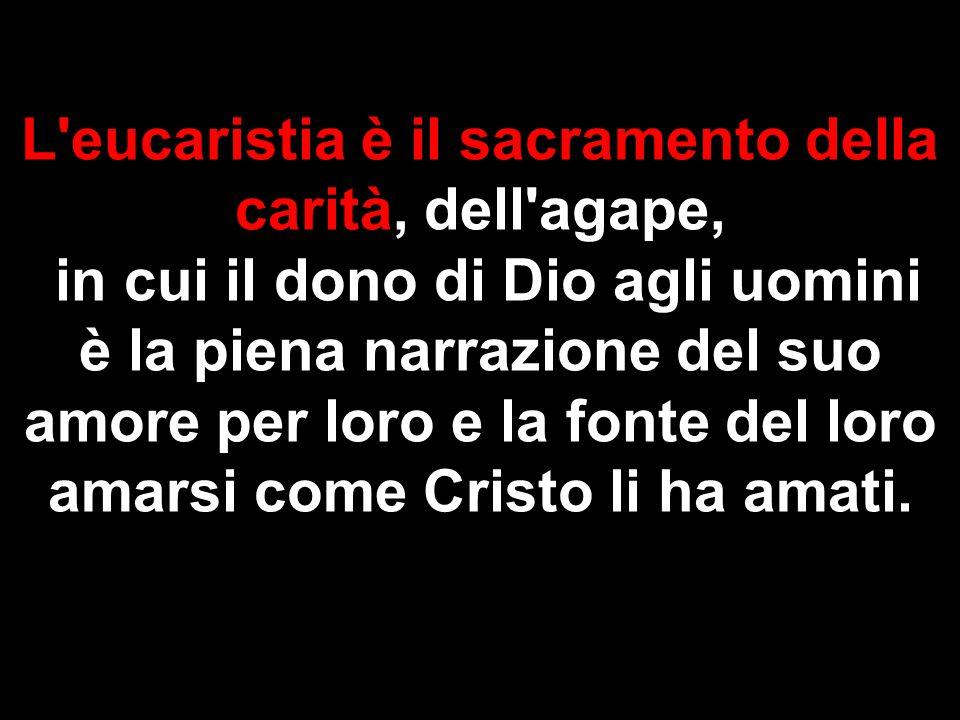L'eucaristia è il sacramento della carità, dell'agape, in cui il dono di Dio agli uomini è la piena narrazione del suo amore per loro e la fonte del l