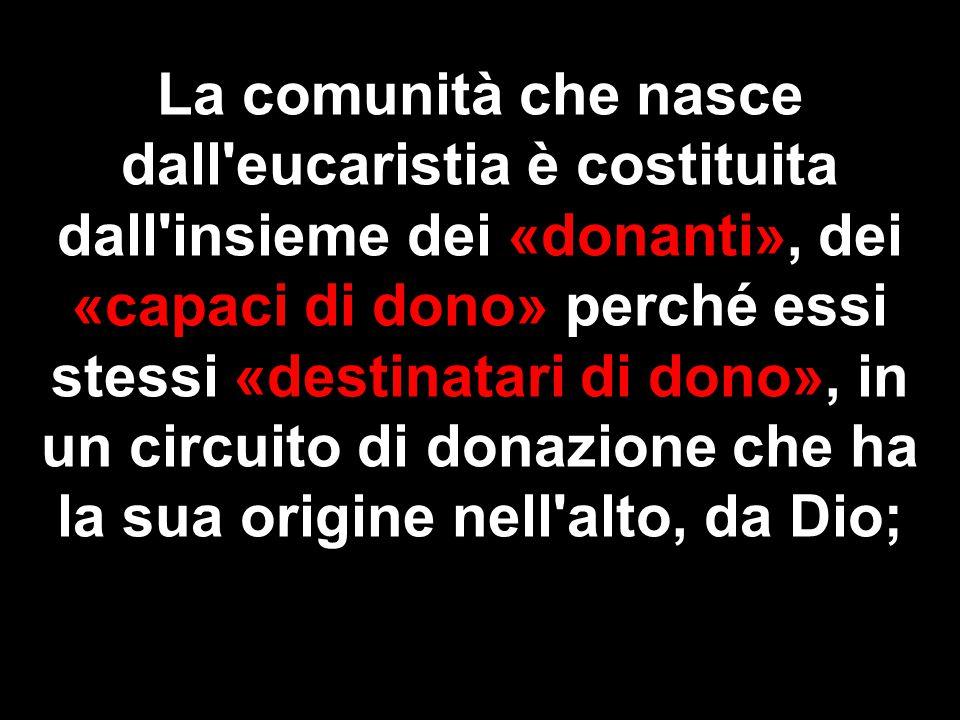 La comunità che nasce dall'eucaristia è costituita dall'insieme dei «donanti», dei «capaci di dono» perché essi stessi «destinatari di dono», in un ci