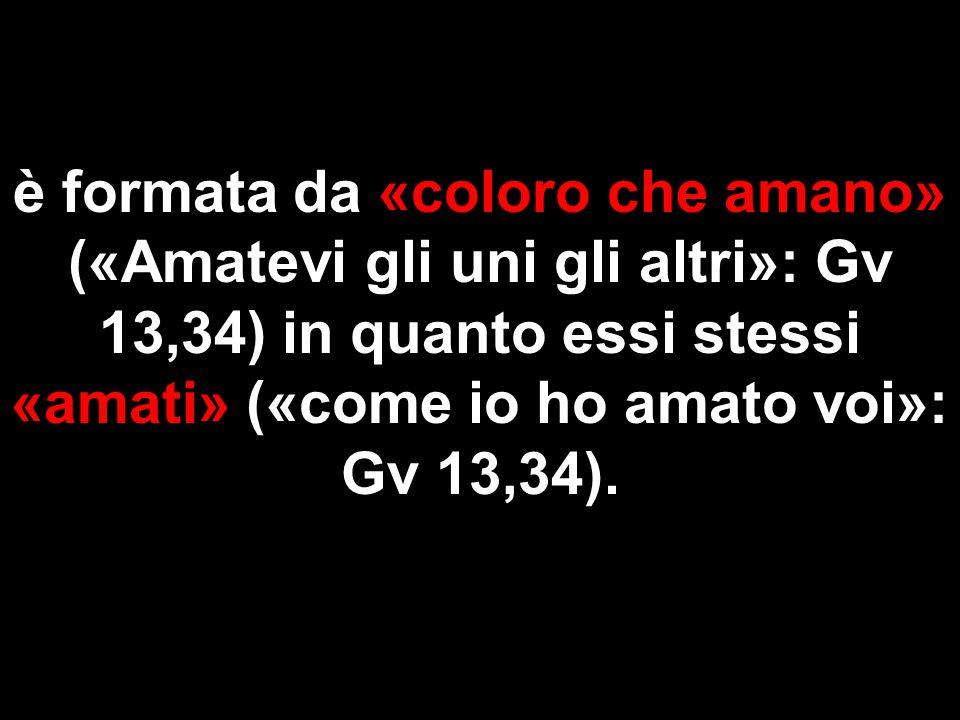 è formata da «coloro che amano» («Amatevi gli uni gli altri»: Gv 13,34) in quanto essi stessi «amati» («come io ho amato voi»: Gv 13,34).