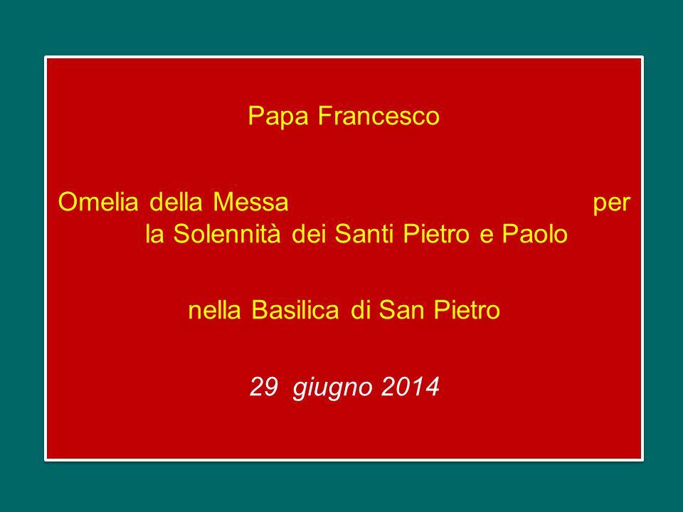 Papa Francesco Omelia della Messa per la Solennità dei Santi Pietro e Paolo nella Basilica di San Pietro 29 giugno 2014 Papa Francesco Omelia della Messa per la Solennità dei Santi Pietro e Paolo nella Basilica di San Pietro 29 giugno 2014