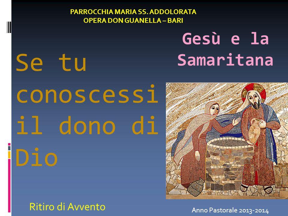 Se tu conoscessi il dono di Dio Gesù e la Samaritana PARROCCHIA MARIA SS. ADDOLORATA OPERA DON GUANELLA – BARI Anno Pastorale 2013-2014 Ritiro di Avve