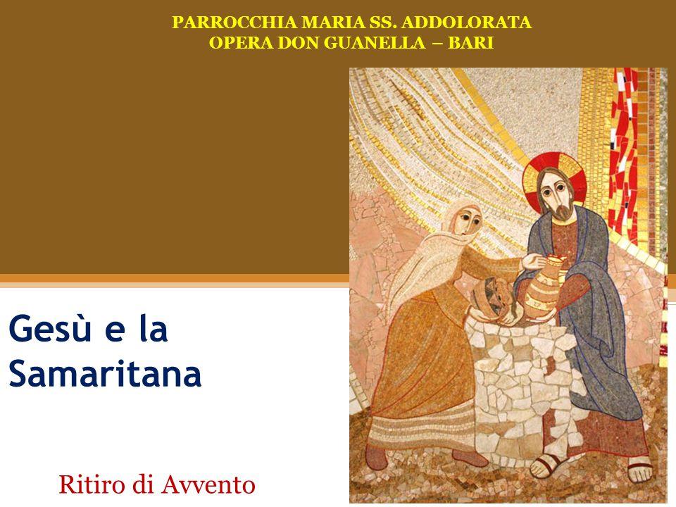 Gesù ha sete di te Gesù e la Samaritana PARROCCHIA MARIA SS. ADDOLORATA OPERA DON GUANELLA – BARI Ritiro di Avvento