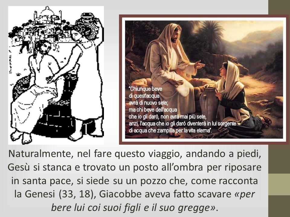 Naturalmente, nel fare questo viaggio, andando a piedi, Gesù si stanca e trovato un posto all'ombra per riposare in santa pace, si siede su un pozzo c