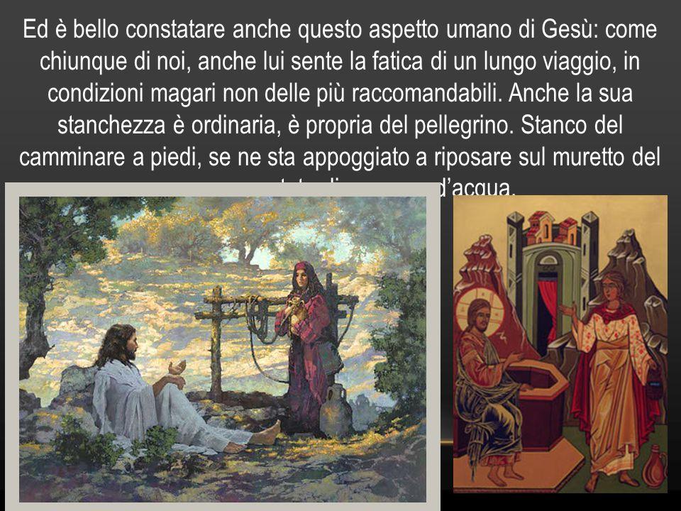 Ed è bello constatare anche questo aspetto umano di Gesù: come chiunque di noi, anche lui sente la fatica di un lungo viaggio, in condizioni magari n