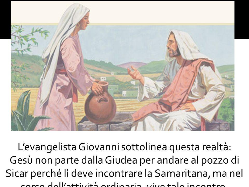 L'evangelista Giovanni sottolinea questa realtà: Gesù non parte dalla Giudea per andare al pozzo di Sicar perché lì deve incontrare la Samaritana, ma