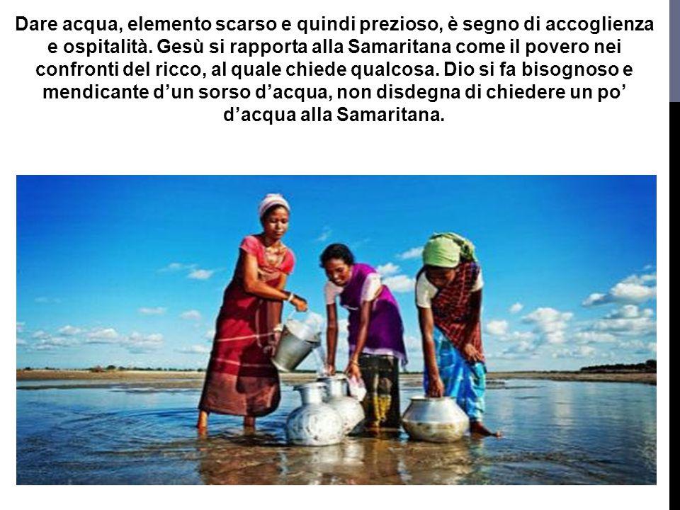 Dare acqua, elemento scarso e quindi prezioso, è segno di accoglienza e ospitalità. Gesù si rapporta alla Samaritana come il povero nei confronti del