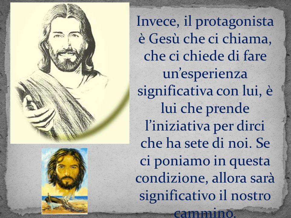 Invece, il protagonista è Gesù che ci chiama, che ci chiede di fare un'esperienza significativa con lui, è lui che prende l'iniziativa per dirci che