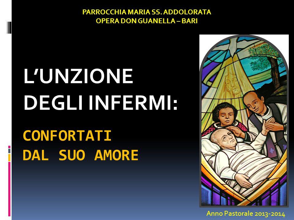 CONFORTATI DAL SUO AMORE L'UNZIONE DEGLI INFERMI: PARROCCHIA MARIA SS. ADDOLORATA OPERA DON GUANELLA – BARI Anno Pastorale 2013-2014