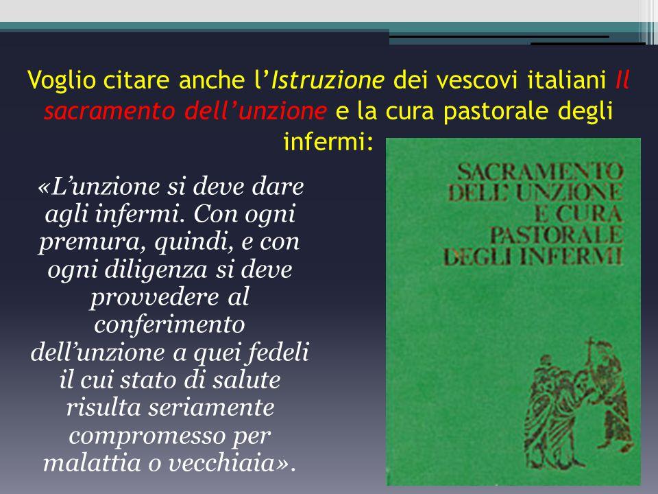 Voglio citare anche l'Istruzione dei vescovi italiani Il sacramento dell'unzione e la cura pastorale degli infermi: «L'unzione si deve dare agli infe