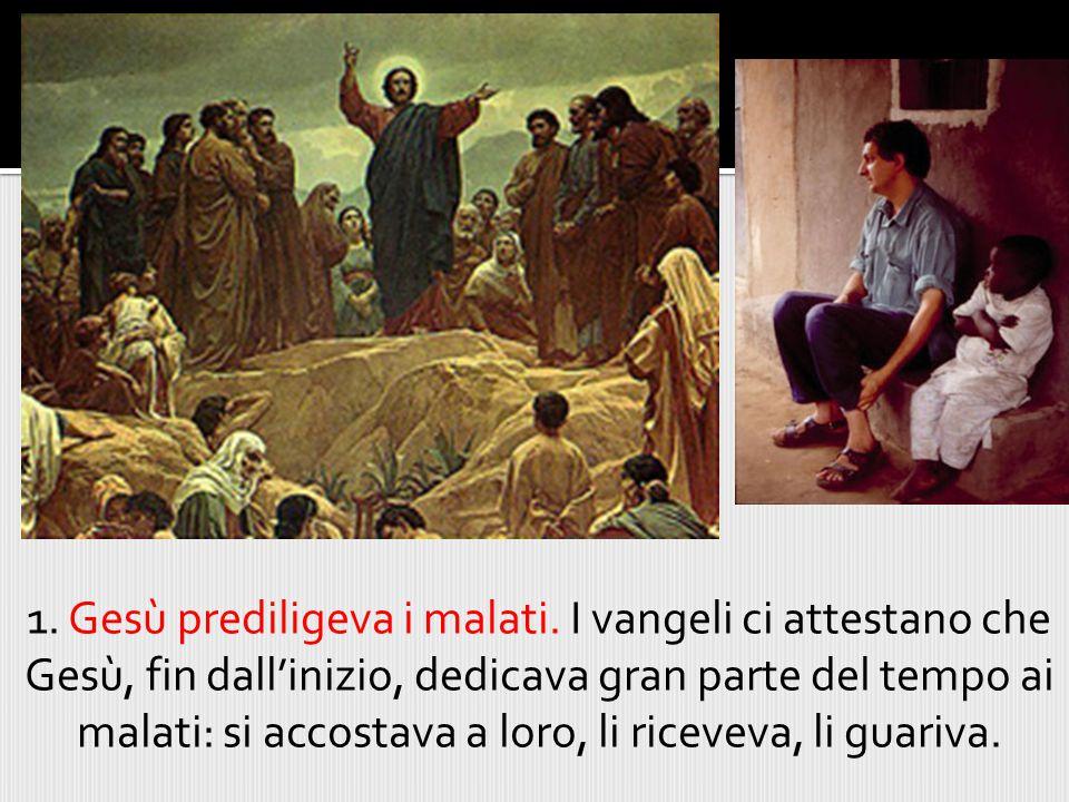1. Gesù prediligeva i malati. I vangeli ci attestano che Gesù, fin dall'inizio, dedicava gran parte del tempo ai malati: si accostava a loro, li rice