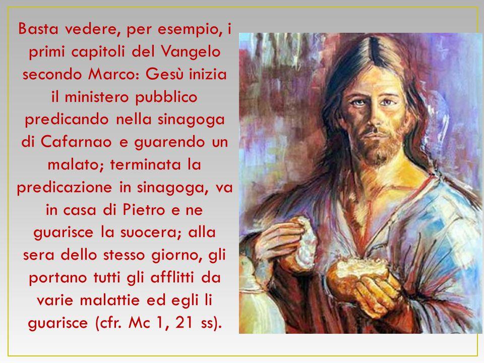 Basta vedere, per esempio, i primi capitoli del Vangelo secondo Marco: Gesù inizia il ministero pubblico predicando nella sinagoga di Cafarnao e guare