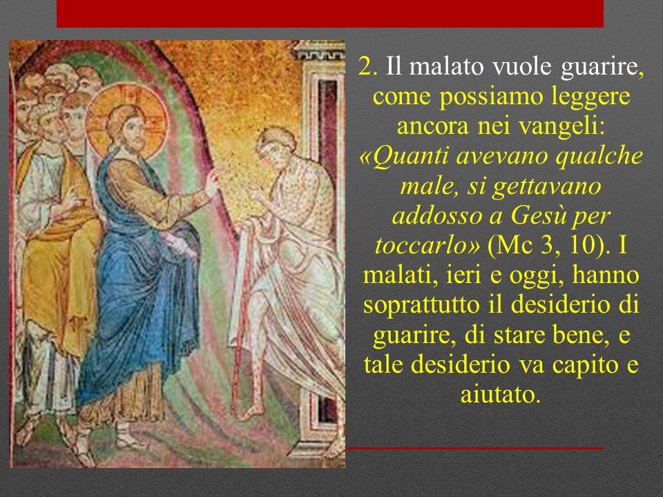 2. Il malato vuole guarire, come possiamo leggere ancora nei vangeli: «Quanti avevano qualche male, si gettavano addosso a Gesù per toccarlo» (Mc 3,