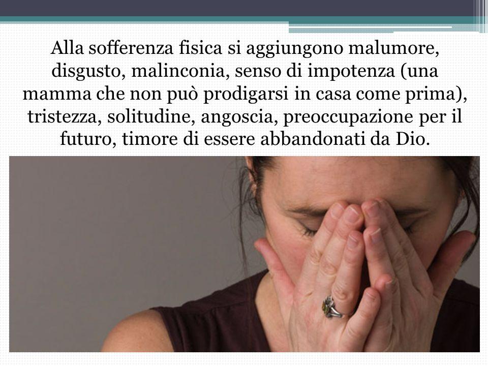 Alla sofferenza fisica si aggiungono malumore, disgusto, malinconia, senso di impotenza (una mamma che non può prodigarsi in casa come prima), triste