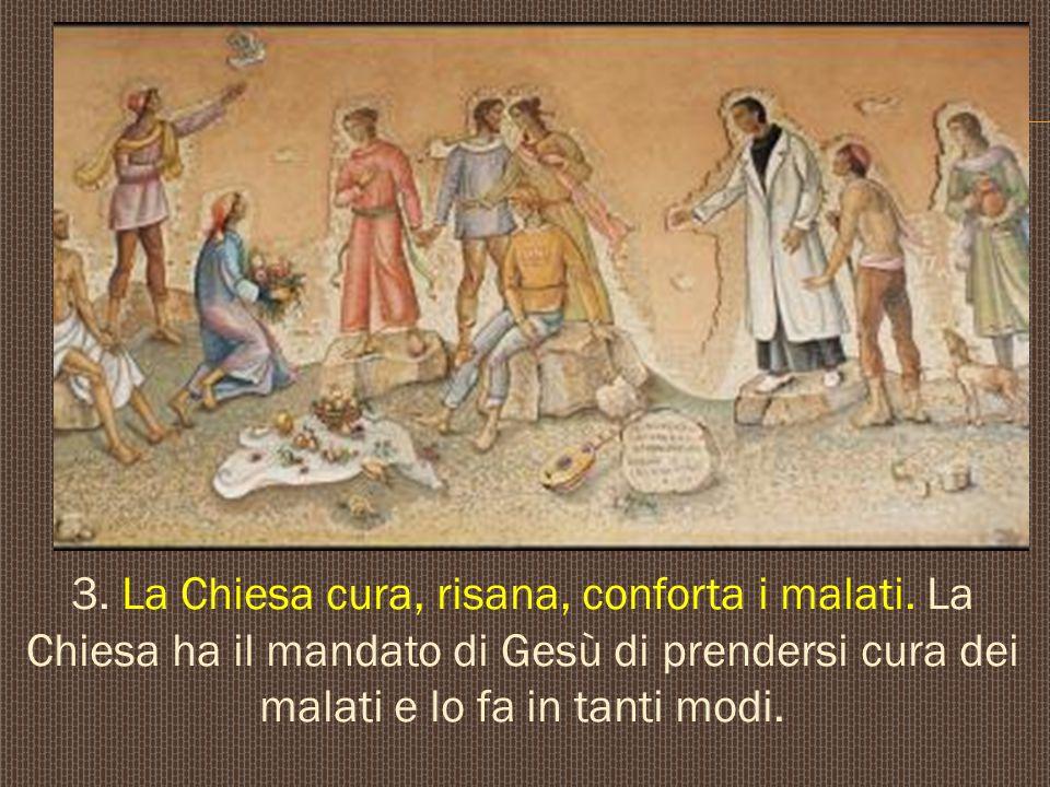 3. La Chiesa cura, risana, conforta i malati. La Chiesa ha il mandato di Gesù di prendersi cura dei malati e lo fa in tanti modi.