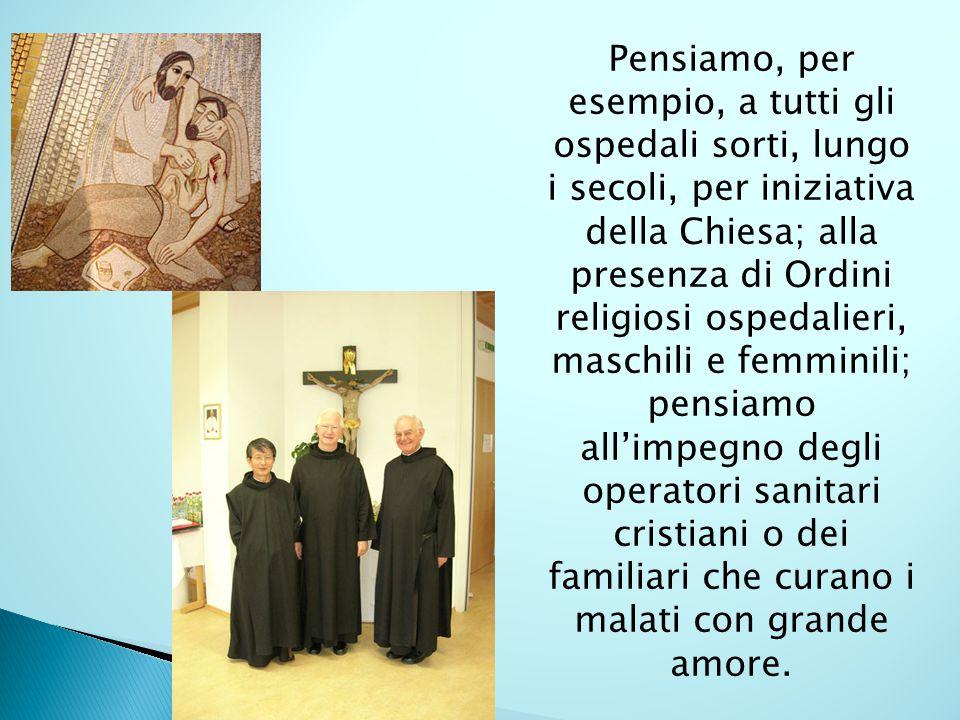 Pensiamo, per esempio, a tutti gli ospedali sorti, lungo i secoli, per iniziativa della Chiesa; alla presenza di Ordini religiosi ospedalieri, maschil