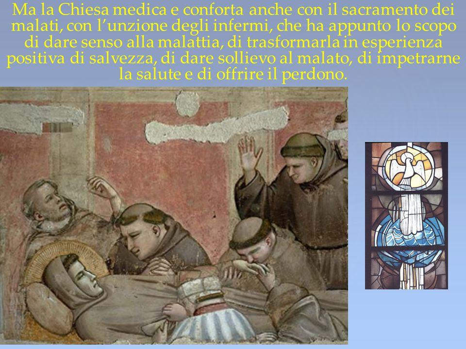 Ma la Chiesa medica e conforta anche con il sacramento dei malati, con l'unzione degli infermi, che ha appunto lo scopo di dare senso alla malattia,