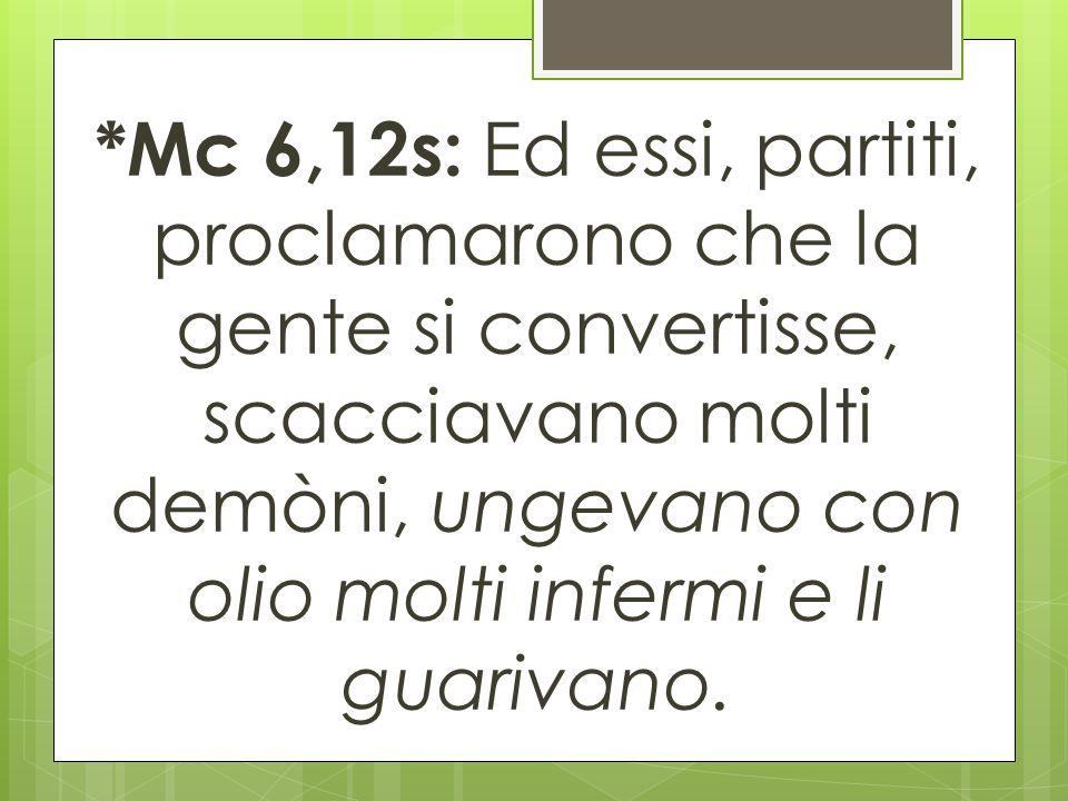 *Mc 6,12s: Ed essi, partiti, proclamarono che la gente si convertisse, scacciavano molti demòni, ungevano con olio molti infermi e li guarivano.