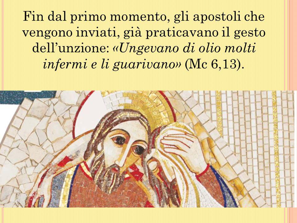 Fin dal primo momento, gli apostoli che vengono inviati, già praticavano il gesto dell'unzione: «Ungevano di olio molti infermi e li guarivano» (Mc 6