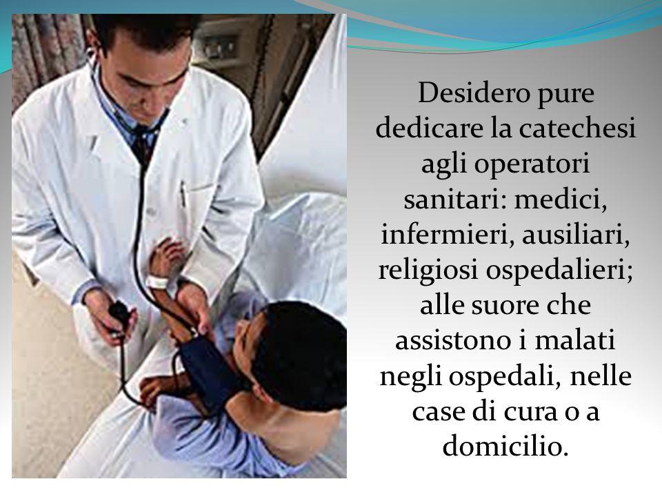 Desidero pure dedicare la catechesi agli operatori sanitari: medici, infermieri, ausiliari, religiosi ospedalieri; alle suore che assistono i malati