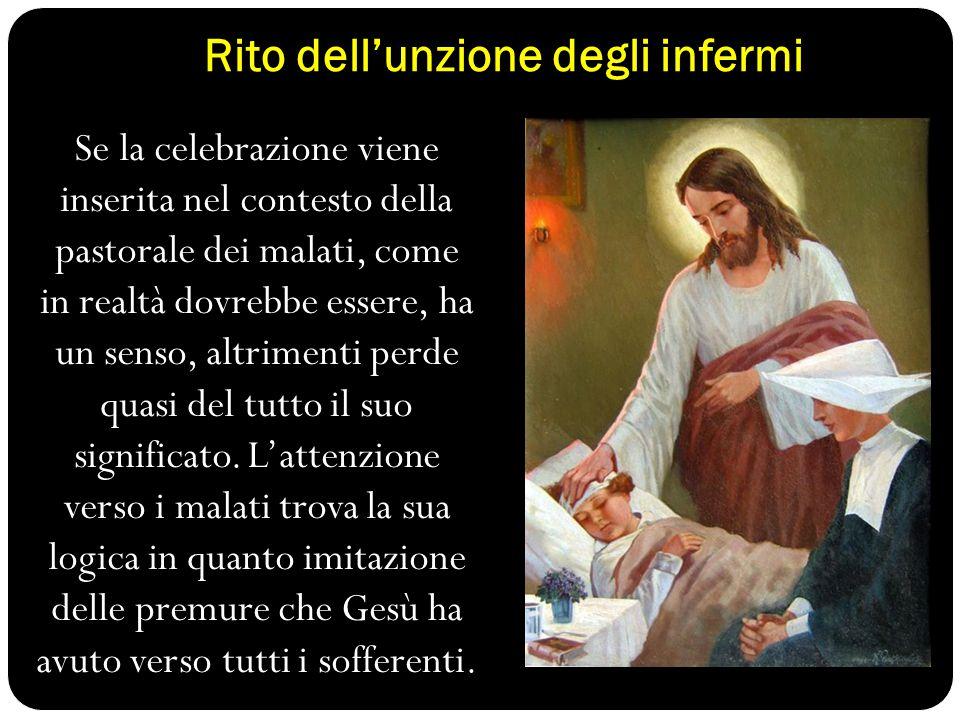 Rito dell'unzione degli infermi Se la celebrazione viene inserita nel contesto della pastorale dei malati, come in realtà dovrebbe essere, ha un senso