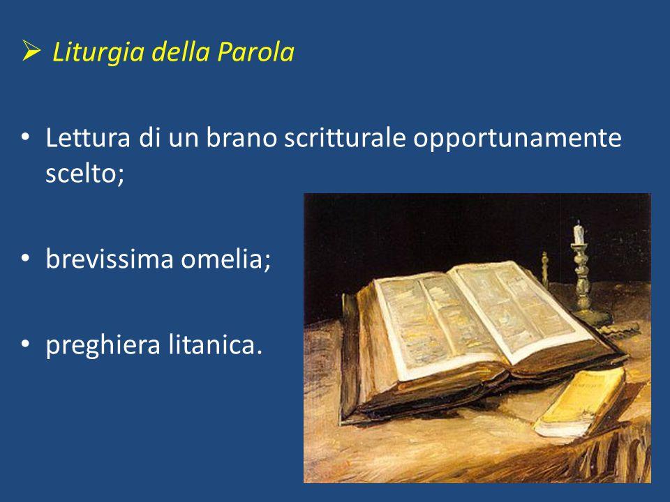  Liturgia della Parola Lettura di un brano scritturale opportunamente scelto; brevissima omelia; preghiera litanica.