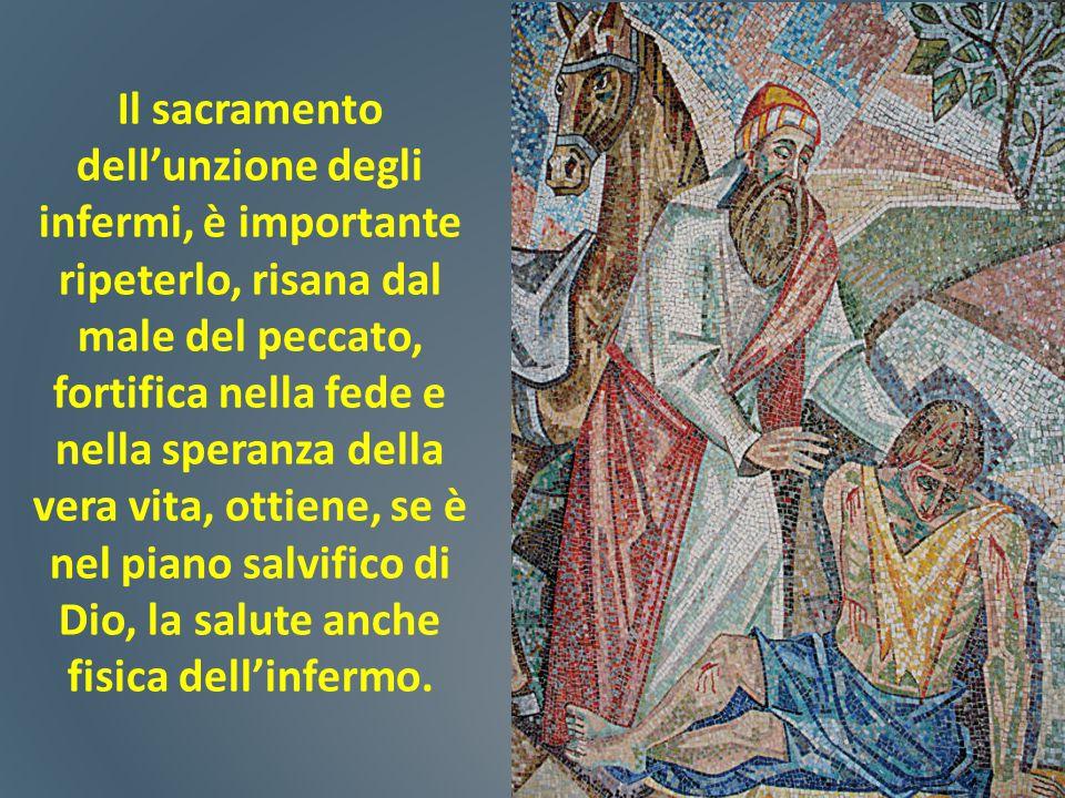 Il sacramento dell'unzione degli infermi, è importante ripeterlo, risana dal male del peccato, fortifica nella fede e nella speranza della vera vita,