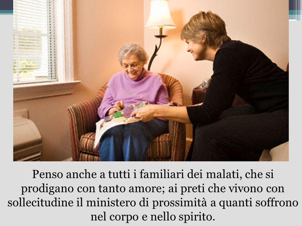 Penso anche a tutti i familiari dei malati, che si prodigano con tanto amore; ai preti che vivono con sollecitudine il ministero di prossimità a quant