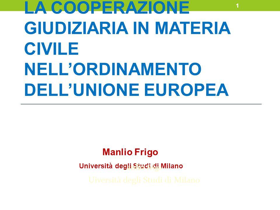 LA COOPERAZIONE GIUDIZIARIA IN MATERIA CIVILE NELL'ORDINAMENTO DELL'UNIONE EUROPEA Manlio Frigo Università degli Studi di Milano anlio Frigo Uiversità