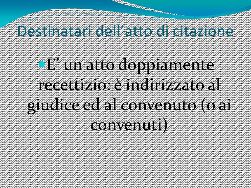 Destinatari dell'atto di citazione E' un atto doppiamente recettizio: è indirizzato al giudice ed al convenuto (o ai convenuti)