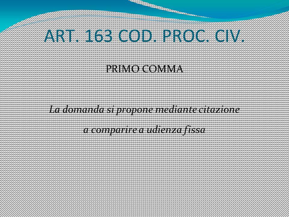 ART. 163 COD. PROC. CIV. PRIMO COMMA La domanda si propone mediante citazione a comparire a udienza fissa