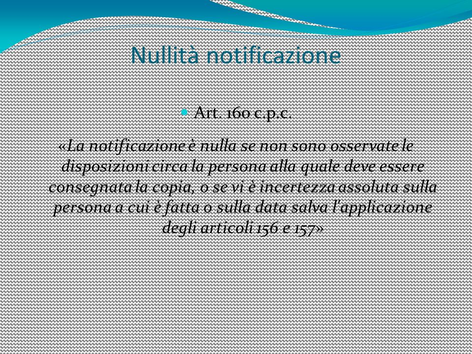 Nullità notificazione Art. 160 c.p.c. «La notificazione è nulla se non sono osservate le disposizioni circa la persona alla quale deve essere consegna