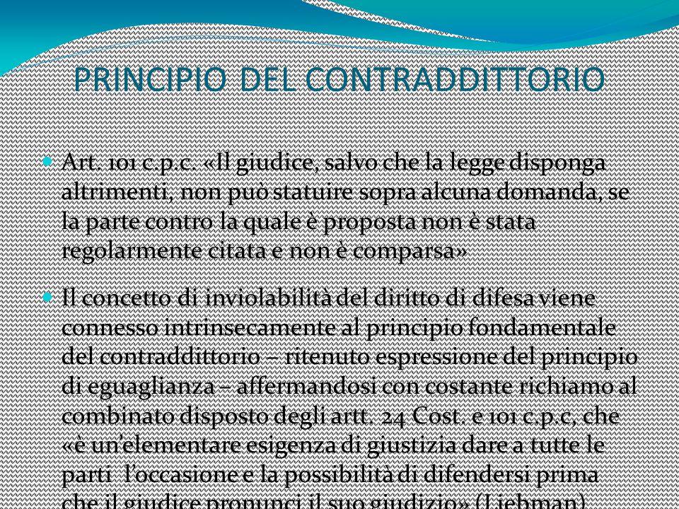 PRINCIPIO DEL CONTRADDITTORIO Art. 101 c.p.c. «Il giudice, salvo che la legge disponga altrimenti, non può statuire sopra alcuna domanda, se la parte