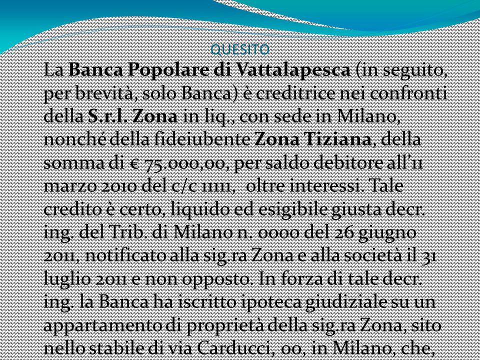 QUESITO La Banca Popolare di Vattalapesca (in seguito, per brevità, solo Banca) è creditrice nei confronti della S.r.l. Zona in liq., con sede in Mila