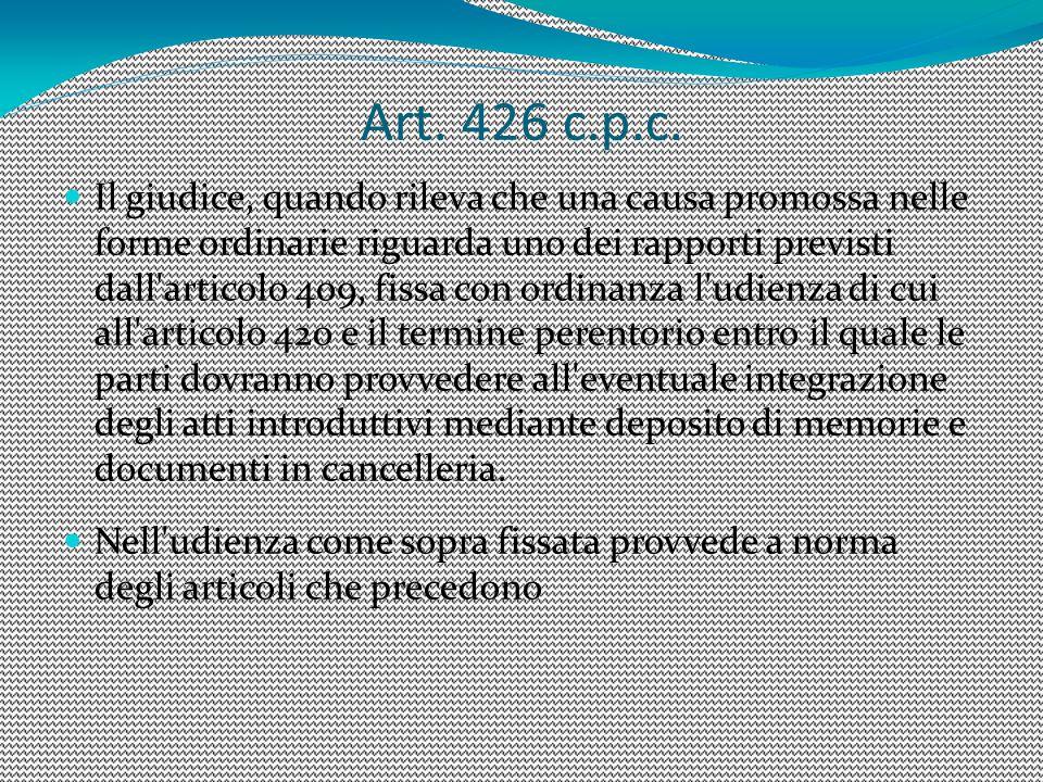 Art. 426 c.p.c. Il giudice, quando rileva che una causa promossa nelle forme ordinarie riguarda uno dei rapporti previsti dall'articolo 409, fissa con