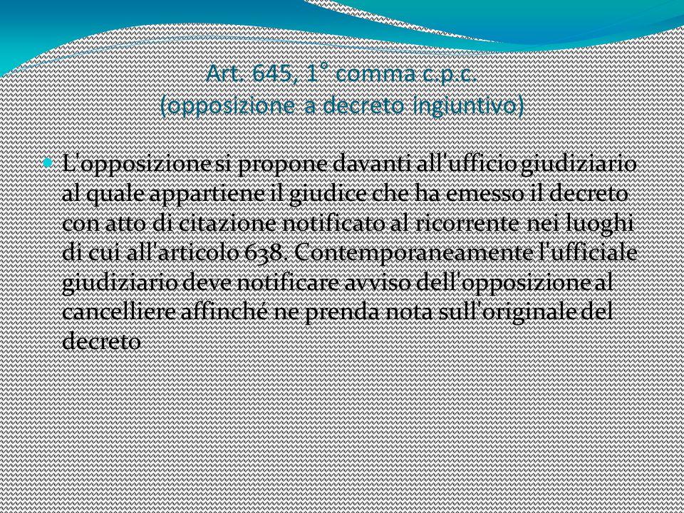 Art. 645, 1° comma c.p.c. (opposizione a decreto ingiuntivo) L'opposizione si propone davanti all'ufficio giudiziario al quale appartiene il giudice c